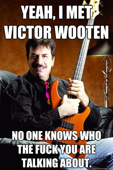 Yeah, I met victor wooten No one knows who the fuck you are talking about.  Typical Bass Player