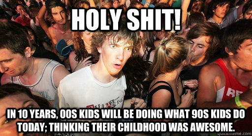 Holy Shit! In 10 years, 00s kids will be doing what 90s kids do today; thinking their childhood was awesome. - Holy Shit! In 10 years, 00s kids will be doing what 90s kids do today; thinking their childhood was awesome.  00s kids be doing and Imma be doing my 90s