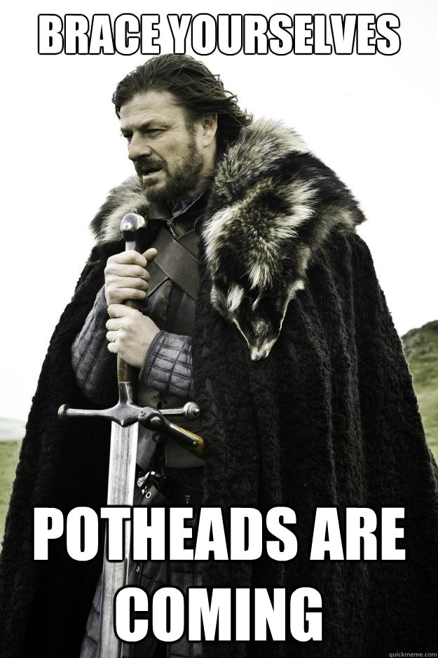 Brace yourselves Potheads are coming