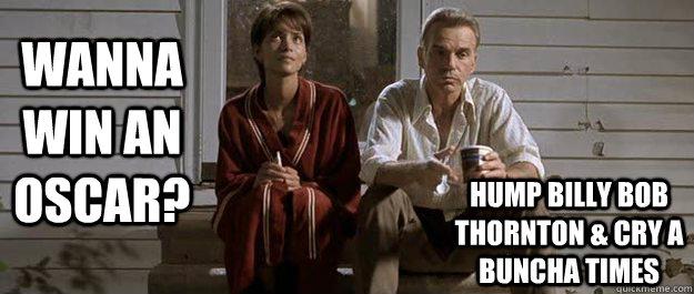 Wanna Win An Oscar Hump Billy Bob Thornton Cry A Buncha Times