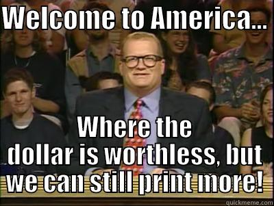 WELCOME TO AMERICA...  WHERE THE DOLLAR IS WORTHLESS, BUT WE CAN STILL PRINT MORE! Its time to play drew carey
