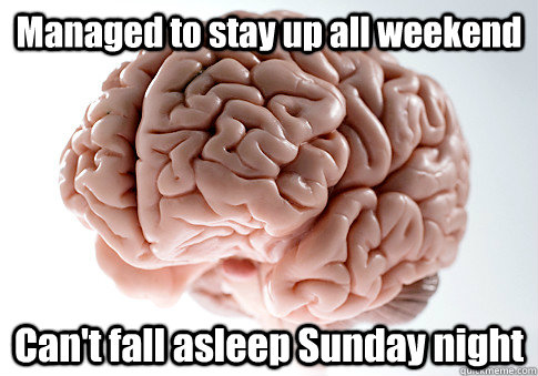 Managed to stay up all weekend Can't fall asleep Sunday night  - Managed to stay up all weekend Can't fall asleep Sunday night   Scumbag Brain