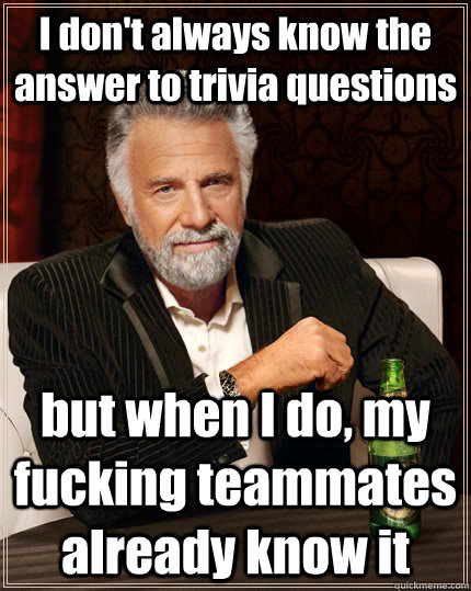 I don't always know the answer to trivia questions but when I do, my