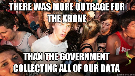 There was more outrage for the xbone than the government collecting all of our data - There was more outrage for the xbone than the government collecting all of our data  Sudden Clarity Clarence