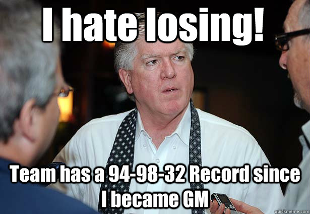 I hate losing! Team has a 94-98-32 Record since I became GM - I hate losing! Team has a 94-98-32 Record since I became GM  Brian Burke at work