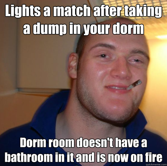 Lights a match after taking a dump in your dorm Dorm room doesn't have a bathroom in it and is now on fire  Good 10 Guy Greg