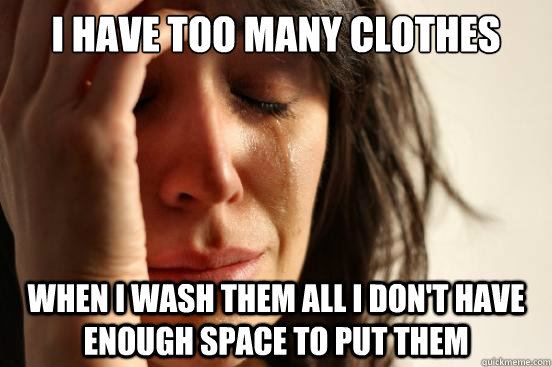 I have too many clothes When I wash them all I don't have enough space to put them - I have too many clothes When I wash them all I don't have enough space to put them  First World Problems
