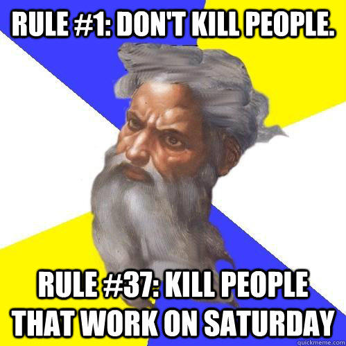 Rule #1: Don't kill people. Rule #37: kill people that work on saturday