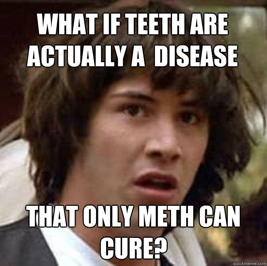 What if teeth are actually a  disease that only meth can cure? - What if teeth are actually a  disease that only meth can cure?  conspiracy keanu