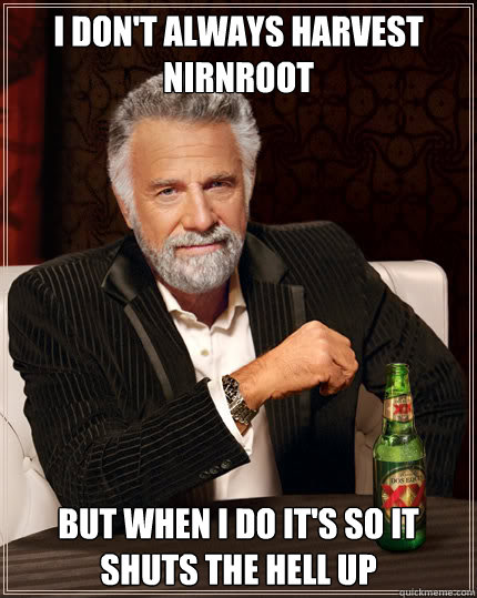 I don't always harvest nirnroot But when I do it's so it shuts the hell up  Dos Equis man