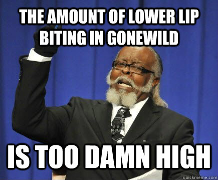 The amount of lower lip biting in gonewild is too damn high - The amount of lower lip biting in gonewild is too damn high  Too Damn High