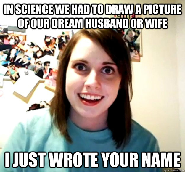 In science we had to draw a picture of our dream husband or wife I just wrote your name - In science we had to draw a picture of our dream husband or wife I just wrote your name  Overly Attached Girlfriend
