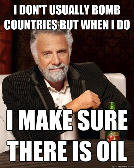 I don't usually bomb Countries but when i do I make sure there is oil - I don't usually bomb Countries but when i do I make sure there is oil  The Most Interesting Man In The World