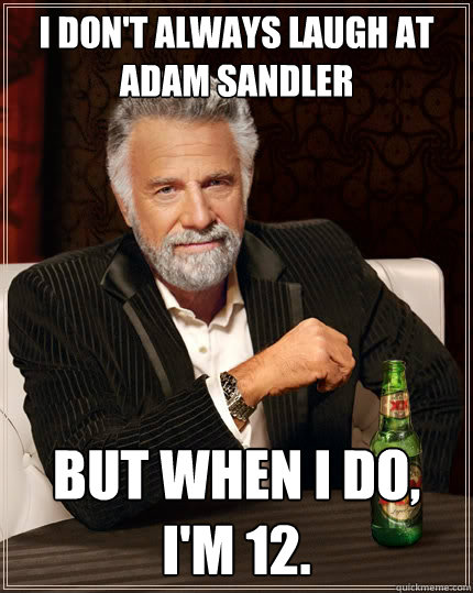 I don't always laugh at adam sandler but when i do, I'm 12. - I don't always laugh at adam sandler but when i do, I'm 12.  The Most Interesting Man In The World