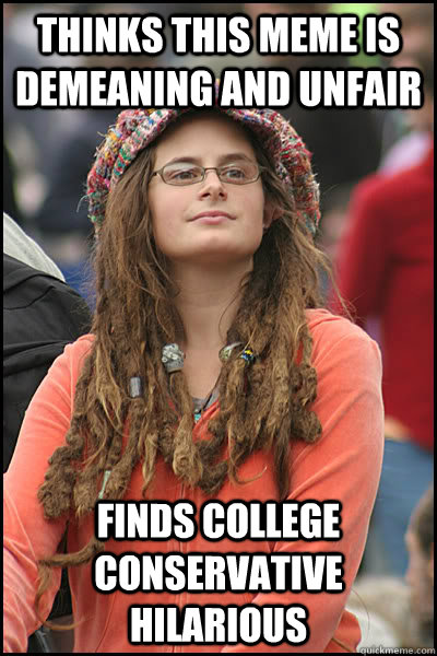 Thinks this meme is demeaning and unfair  Finds College Conservative hilarious  College Liberal