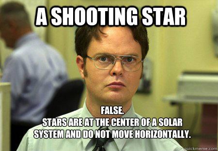 a shooting star FALSE.   stars are at the center of a solar system and do not move horizontally. - a shooting star FALSE.   stars are at the center of a solar system and do not move horizontally.  Schrute