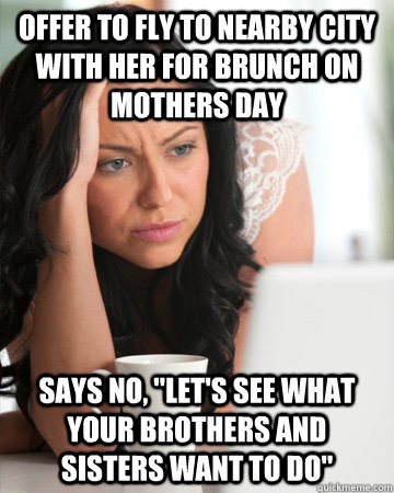 offer to fly to nearby city with her for brunch on mothers day says no,