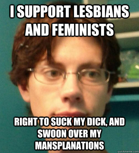I support lesbians and feminists right to suck my dick, and swoon over my mansplanations