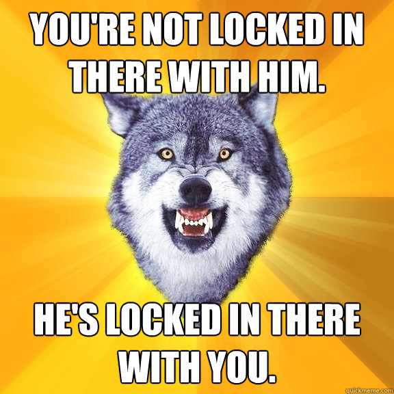 You're not locked in there with him. He's locked in there with you. - You're not locked in there with him. He's locked in there with you.  Courage Wolf
