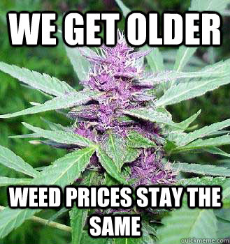 We get older Weed prices stay the same