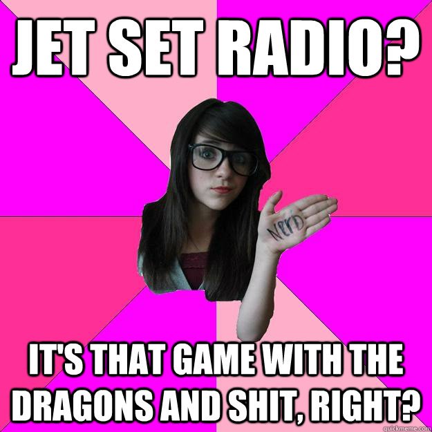 Jet set radio? It's that game with the dragons and shit, right? - Jet set radio? It's that game with the dragons and shit, right?  Idiot Nerd Girl
