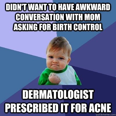 Didn't want to have awkward conversation with mom asking for birth control dermatologist prescribed it for acne - Didn't want to have awkward conversation with mom asking for birth control dermatologist prescribed it for acne  Success Kid