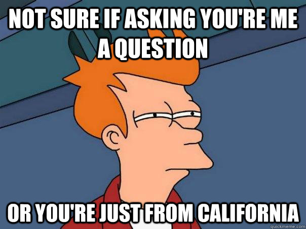 Not sure if asking you're me a question Or you're just from California  - Not sure if asking you're me a question Or you're just from California   Futurama Fry