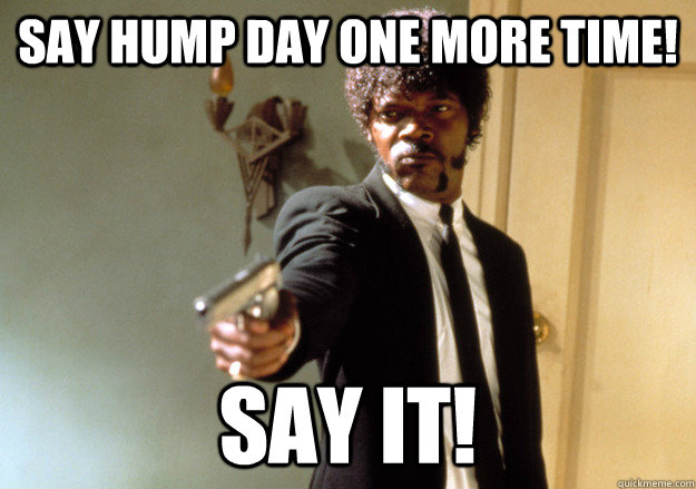 Say hump day one more time! Say it! - Say hump day one more time! Say it!  Samuel L Jackson