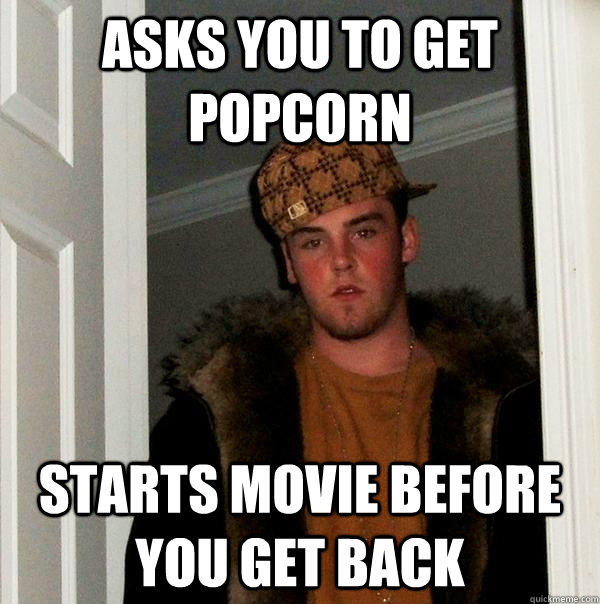 asks you to get popcorn starts movie before you get back - asks you to get popcorn starts movie before you get back  Scumbag Steve