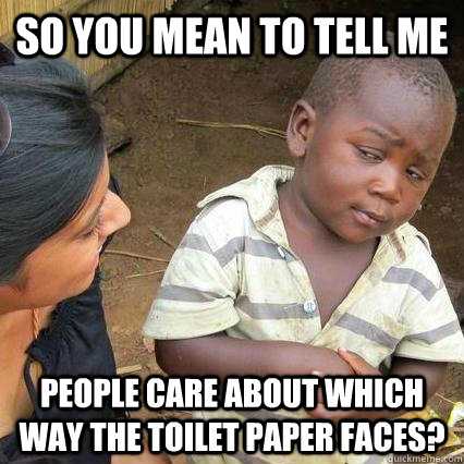 So you mean to tell me people care about which way the toilet paper faces?