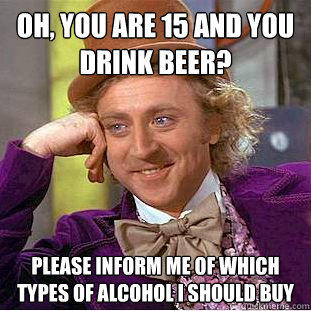 Oh, you are 15 and you drink beer? Please inform me of which types of alcohol i should buy  - Oh, you are 15 and you drink beer? Please inform me of which types of alcohol i should buy   Condescending Wonka