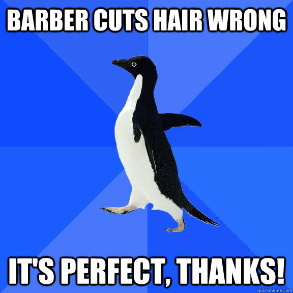 Barber cuts hair wrong It's perfect, thanks! - Barber cuts hair wrong It's perfect, thanks!  Socially Awkward Penguin