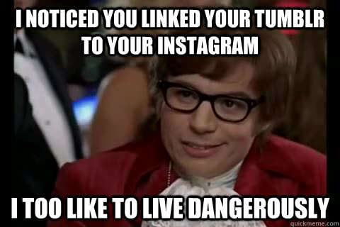 I noticed you linked your tumblr to your instagram i too like to live dangerously - I noticed you linked your tumblr to your instagram i too like to live dangerously  Dangerously - Austin Powers