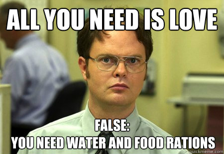 all you need is love false:  you need water and food rations - all you need is love false:  you need water and food rations  Dwight