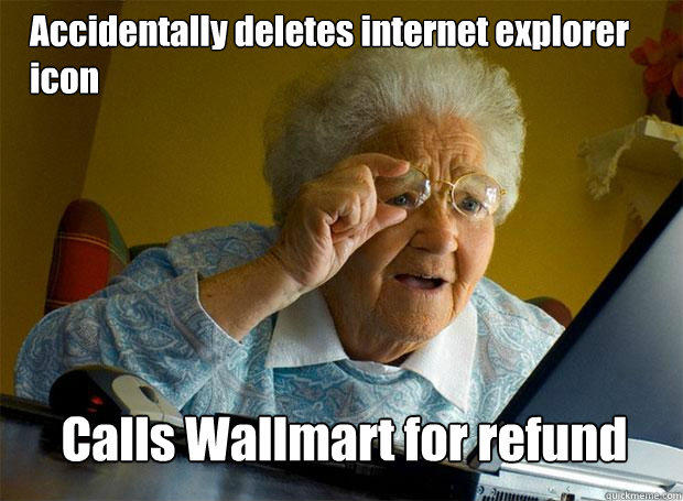 Accidentally deletes internet explorer icon Calls Wallmart for refund - Accidentally deletes internet explorer icon Calls Wallmart for refund  Grandma finds the Internet