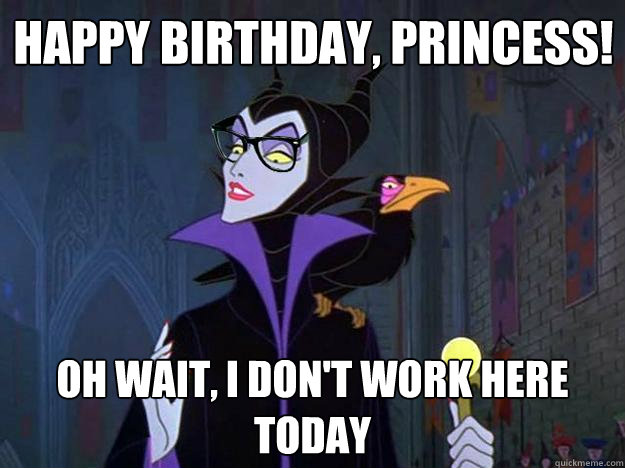 Happy birthday, princess! Oh wait, i don't work here today