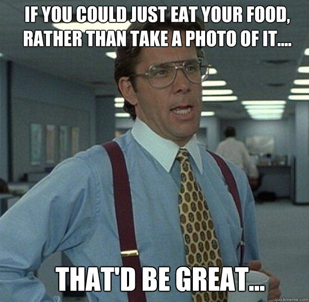IF YOU COULD JUST EAT YOUR FOOD, RATHER THAN TAKE A PHOTO OF IT.... THAT'D BE GREAT...