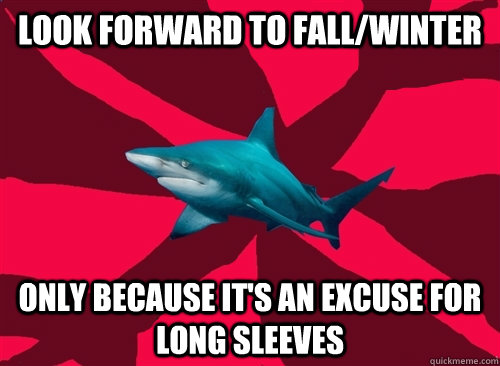 look forward to fall/winter only because it's an excuse for long sleeves  Self-Injury Shark