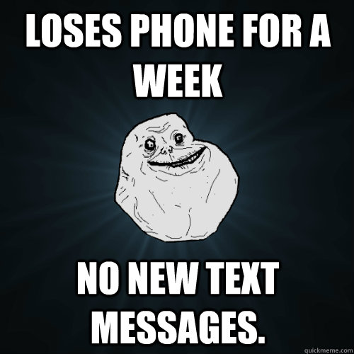 Loses phone for a week no new text messages. - Loses phone for a week no new text messages.  Forever Alone