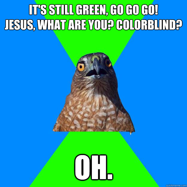 it's still green, go go go!              jesus, what are you? colorblind?  oh. - it's still green, go go go!              jesus, what are you? colorblind?  oh.  Hawkward