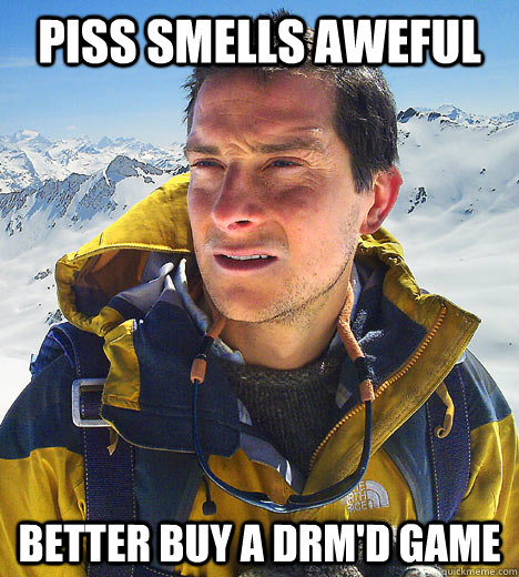 Piss smells aweful Better buy a DRM'd game  better drink my own piss