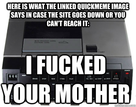 Here is what the linked Quickmeme image says in case the site goes down or you can't reach it: I FUCKED YOUR MOTHER - Here is what the linked Quickmeme image says in case the site goes down or you can't reach it: I FUCKED YOUR MOTHER  Scumbag Quickmeme Transcriber