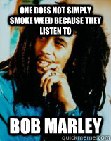 one does not simply smoke weed because they listen to  Bob Marley