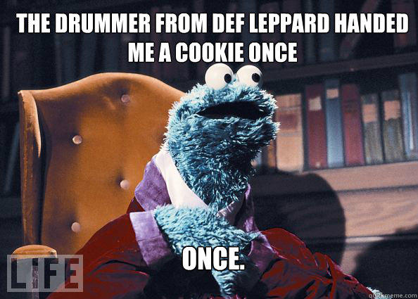 The drummer from Def Leppard handed me a cookie once Once.  Cookieman