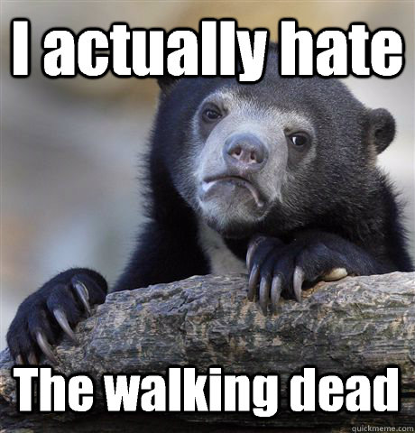 I actually hate The walking dead - I actually hate The walking dead  Confession Bear