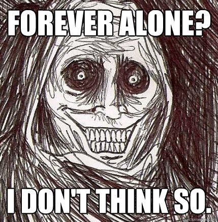 Forever alone? I don't think so. - Forever alone? I don't think so.  Horrifying Houseguest