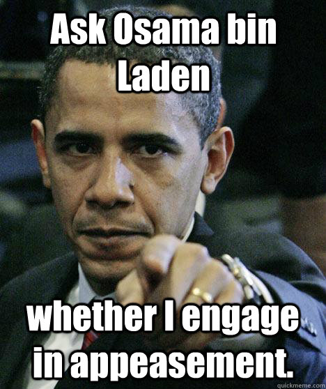 Ask Osama bin Laden whether I engage in appeasement.