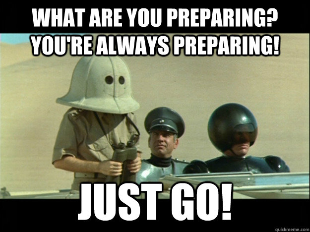 What are you preparing? You're always preparing! Just go! - What are you preparing? You're always preparing! Just go!  Preparing Spaceballs