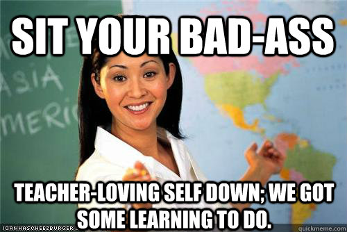 Sit your bad-ass teacher-loving self down; we got some learning to do.