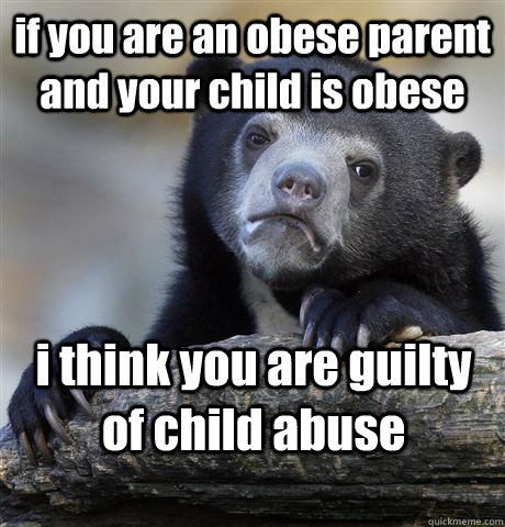 if you are an obese parent and your child is obese i think you are guilty of child abuse - if you are an obese parent and your child is obese i think you are guilty of child abuse  Confession Bear